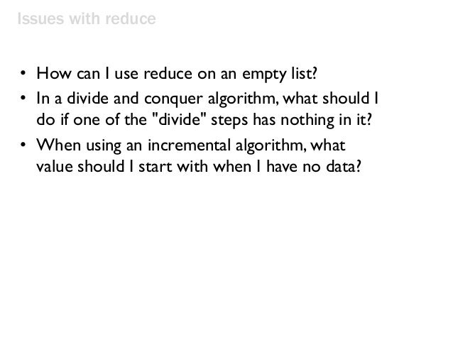 Issues with reduce • How can I use reduce on an empty list? • In a divide and conquer algorithm, what should I do if one o...