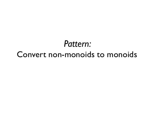 Pattern: Convert non-monoids to monoids