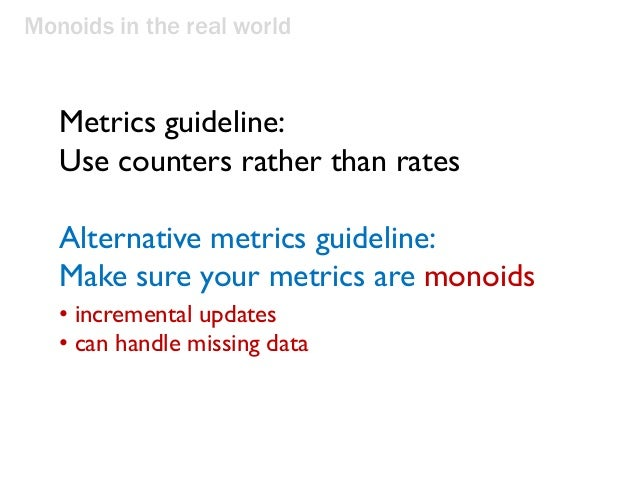 Monoids in the real world Metrics guideline: Use counters rather than rates Alternative metrics guideline: Make sure your ...