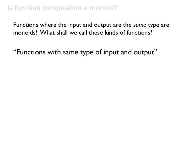 """Is function composition a monoid? """"Functions with same type of input and output"""" Functions where the input and output are ..."""