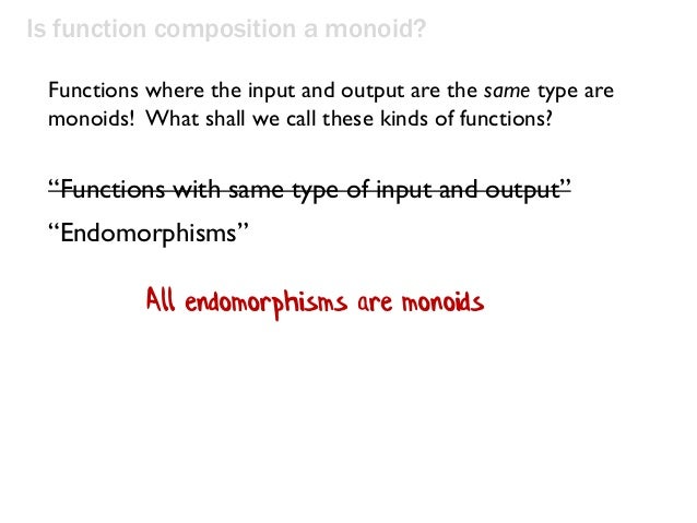 """Is function composition a monoid? """"Functions with same type of input and output"""" """"Endomorphisms"""" Functions where the input..."""