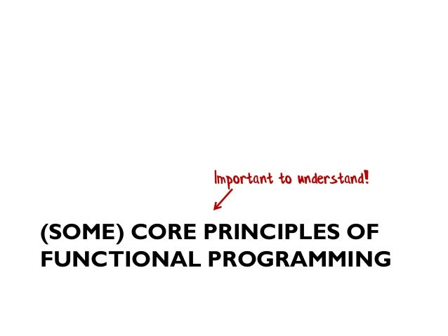 (SOME) CORE PRINCIPLES OF FUNCTIONAL PROGRAMMING Important to understand!