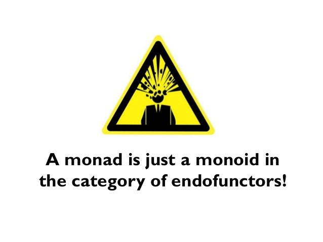 A monad is just a monoid in the category of endofunctors!