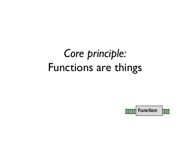 Core principle: Functions are things Function