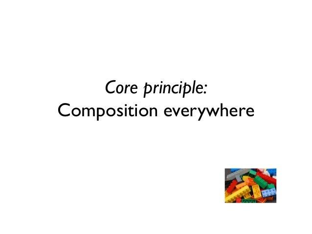 Core principle: Composition everywhere