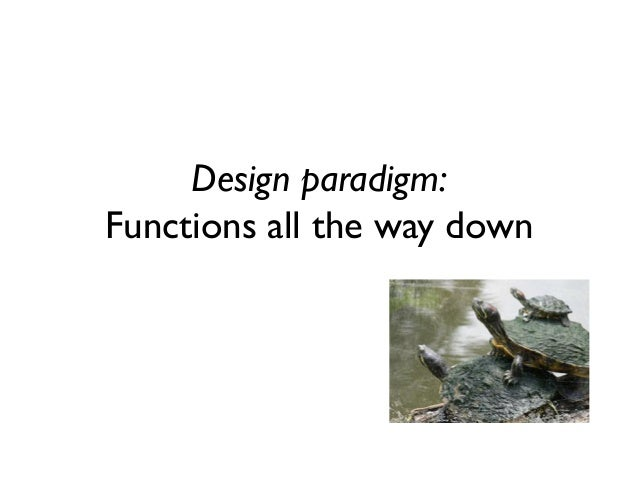 Design paradigm: Functions all the way down