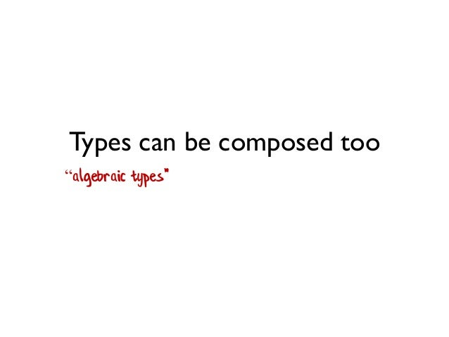 """Types can be composed too """"algebraic types"""""""