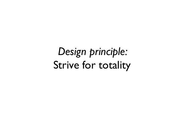 Design principle: Strive for totality