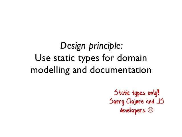 Design principle: Use static types for domain modelling and documentation Static types only! Sorry Clojure and JS develope...
