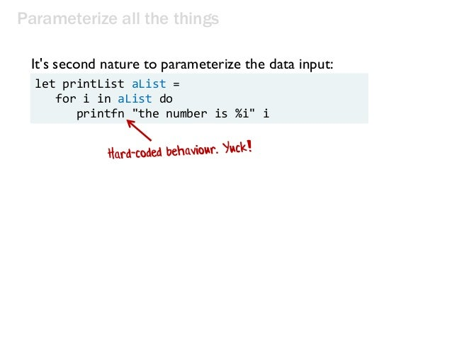 Parameterize all the things It's second nature to parameterize the data input: let printList aList = for i in aList do pri...