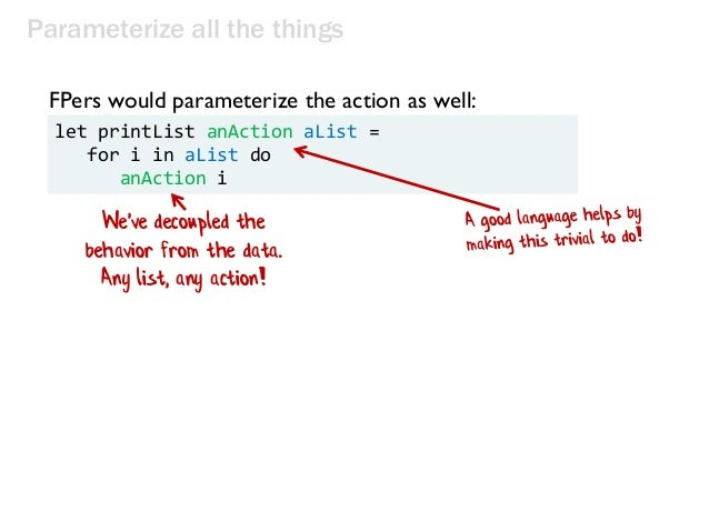 Parameterize all the things let printList anAction aList = for i in aList do anAction i FPers would parameterize the actio...