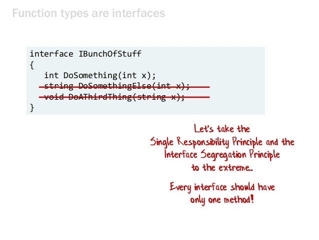 Function types are interfaces interface IBunchOfStuff { int DoSomething(int x); string DoSomethingElse(int x); void DoAThi...