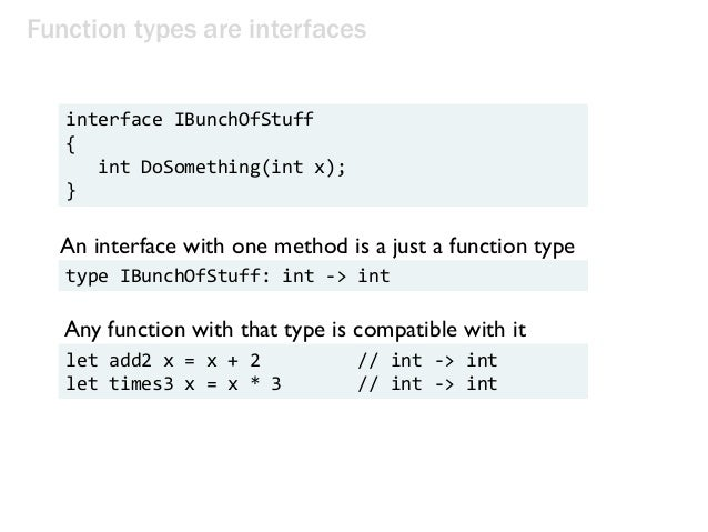 Function types are interfaces interface IBunchOfStuff { int DoSomething(int x); } An interface with one method is a just a...