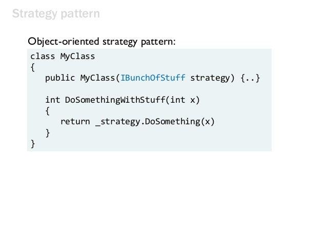 Strategy pattern class MyClass { public MyClass(IBunchOfStuff strategy) {..} int DoSomethingWithStuff(int x) { return _str...