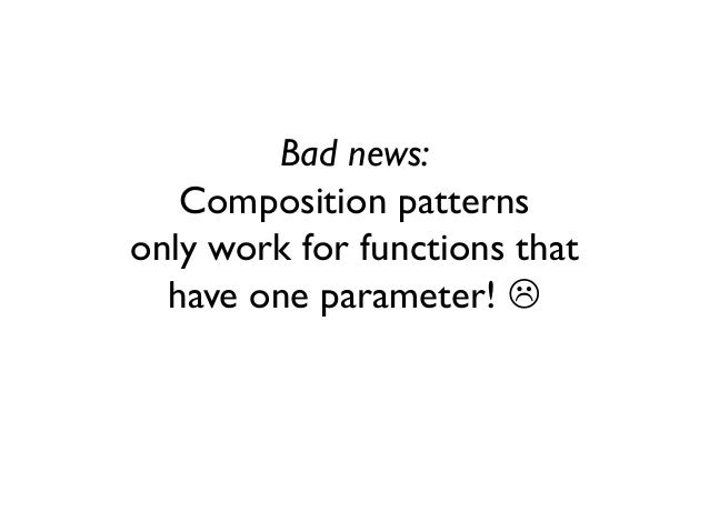 Bad news: Composition patterns only work for functions that have one parameter! 