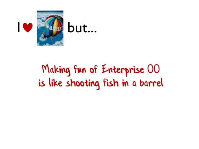 Making fun of Enterprise OO is like shooting fish in a barrel I but...