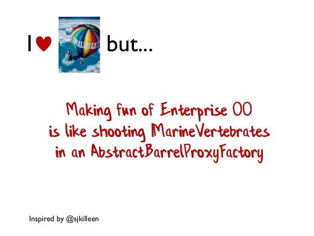 I but... Making fun of Enterprise OO is like shooting IMarineVertebrates in an AbstractBarrelProxyFactory Inspired by @sjk...