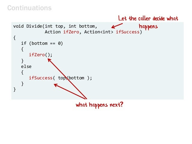 Continuations void Divide(int top, int bottom, Action ifZero, Action<int> ifSuccess) { if (bottom == 0) { ifZero(); } else...