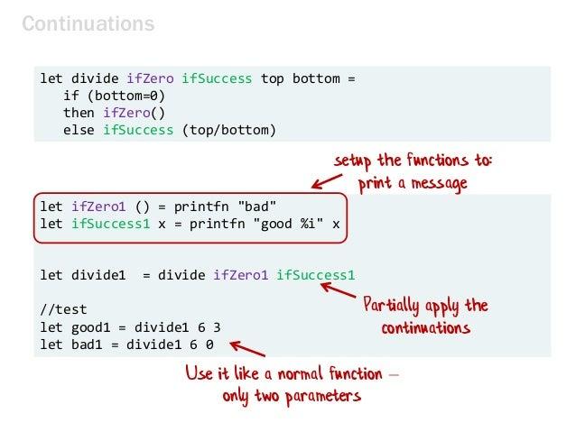 Continuations let divide ifZero ifSuccess top bottom = if (bottom=0) then ifZero() else ifSuccess (top/bottom) let ifZero1...