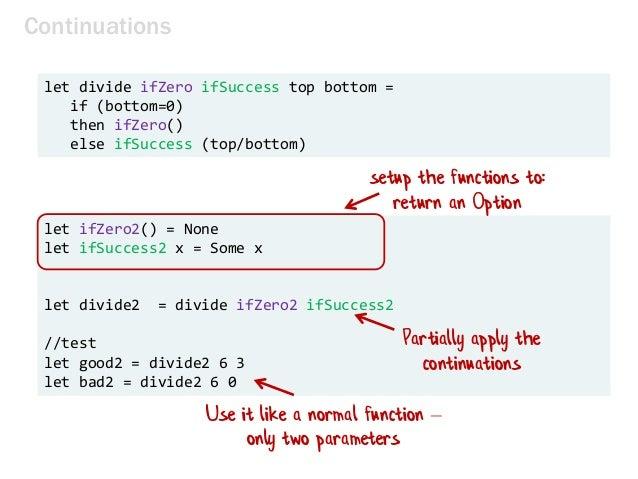 let divide ifZero ifSuccess top bottom = if (bottom=0) then ifZero() else ifSuccess (top/bottom) Continuations let ifZero2...