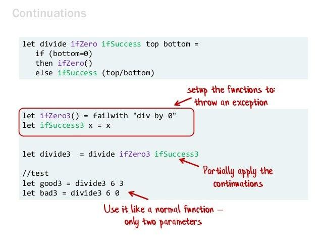 let divide ifZero ifSuccess top bottom = if (bottom=0) then ifZero() else ifSuccess (top/bottom) Continuations let ifZero3...