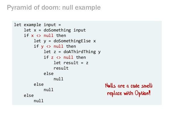 Pyramid of doom: null example let example input = let x = doSomething input if x <> null then let y = doSomethingElse x if...