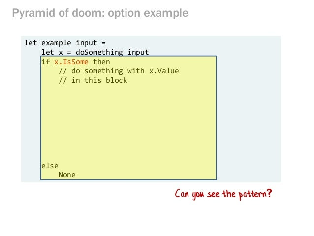 Pyramid of doom: option example let example input = let x = doSomething input if x.IsSome then // do something with x.Valu...