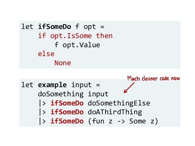 let example input = doSomething input |> ifSomeDo doSomethingElse |> ifSomeDo doAThirdThing |> ifSomeDo (fun z -> Some z) ...