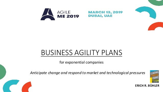 BUSINESS AGILITY PLANS for exponential companies ERICH R. BÜHLER Anticipate change and respond to market and technological...