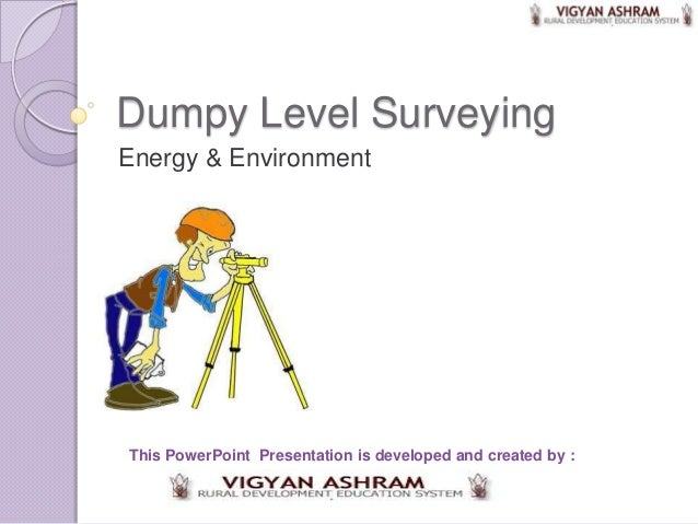 Dumpy Level SurveyingEnergy & EnvironmentThis PowerPoint Presentation is developed and created by :