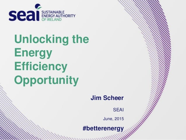 Unlocking the Energy Efficiency Opportunity Jim Scheer SEAI June, 2015 #betterenergy