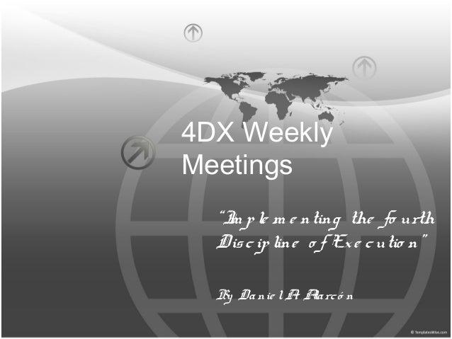 "4DX Weekly Meetings ""Im ple m e nting the fo urth Discipline o f Exe cutio n"" By Danie lA. Alarcó n"