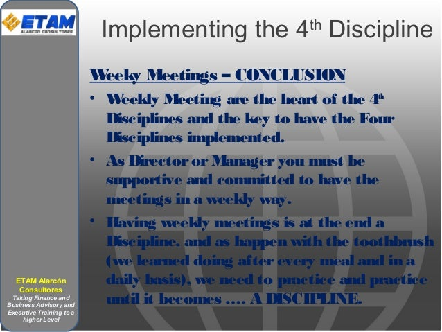 Implementing the 4th Discipline Weeky Meetings – CONCLUSION • Weekly Meeting are the heart of the 4th Disciplines and the ...