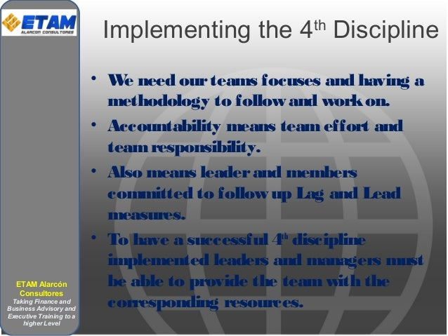 Implementing the 4th Discipline • We need ourteams focuses and having a methodology to follow and workon. • Accountability...