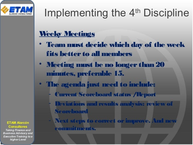 Implementing the 4th Discipline Weeky Meetings • Teammust decide which day of the week fits betterto all members • Meeting...