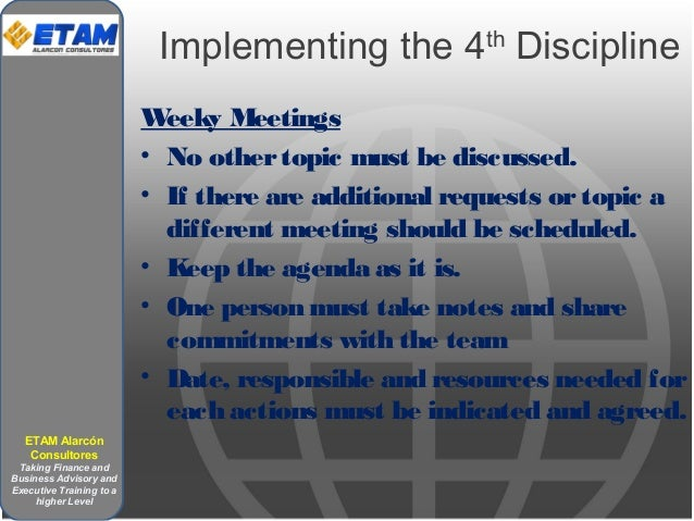 Implementing the 4th Discipline Weeky Meetings • No othertopic must be discussed. • If there are additional requests ortop...