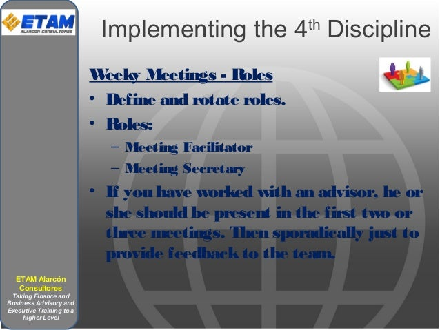 Implementing the 4th Discipline Weeky Meetings - Roles • Define and rotate roles. • Roles: – Meeting Facilitator – Meeting...