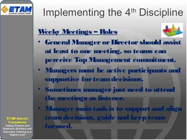 Implementing the 4th Discipline Weeky Meetings – Roles • General ManagerorDirectorshould assist at least to one meeting, s...