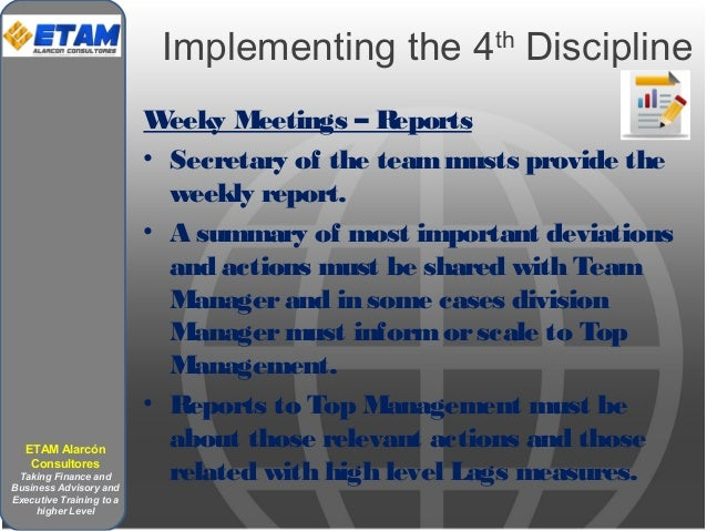 Implementing the 4th Discipline Weeky Meetings – Reports • Secretary of the teammusts provide the weekly report. • A summa...