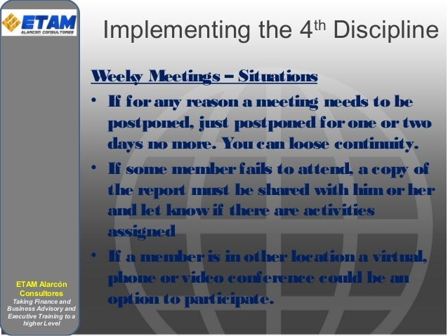 Implementing the 4th Discipline Weeky Meetings – Situations • If forany reason a meeting needs to be postponed, just postp...