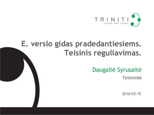 E. verslo gidas pradedantiesiems. Teisinis reguliavimas. Daugailė Syrusaitė Teisininkė 2016-03-15