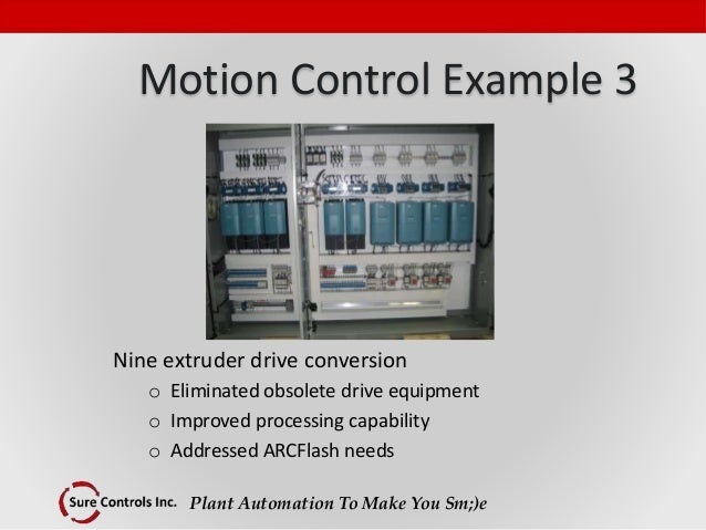 Plant Automation To Make You Sm;)e Motion Control Example 3 Nine extruder drive conversion o Eliminated obsolete drive equ...
