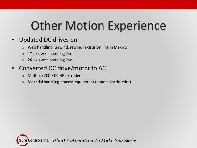 Plant Automation To Make You Sm;)e Other Motion Experience • Updated DC drives on: o Web handling (unwind, rewind) extrusi...