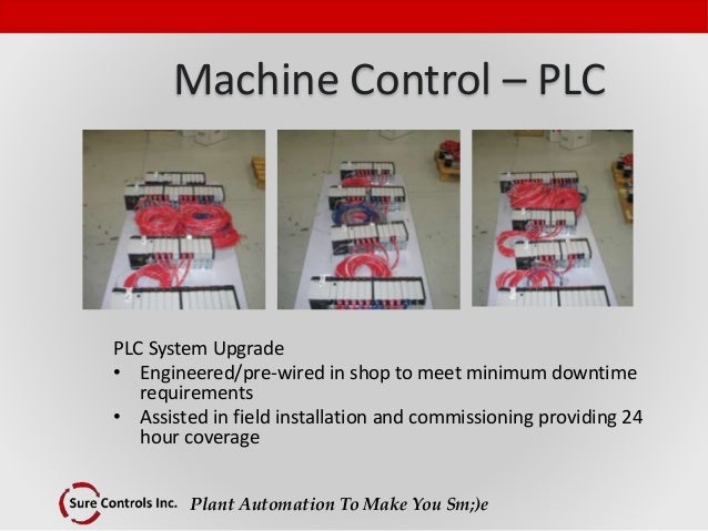 Plant Automation To Make You Sm;)e Machine Control – PLC PLC System Upgrade • Engineered/pre-wired in shop to meet minimum...