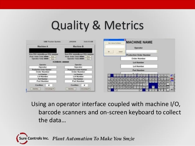Plant Automation To Make You Sm;)e Quality & Metrics Using an operator interface coupled with machine I/O, barcode scanner...