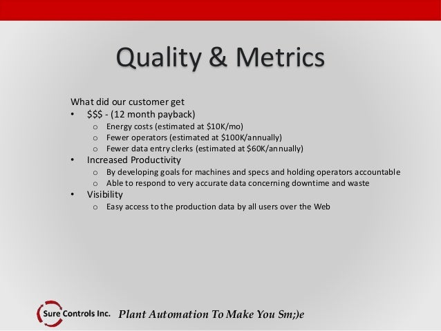 Plant Automation To Make You Sm;)e Quality & Metrics What did our customer get • $$$ - (12 month payback) o Energy costs (...