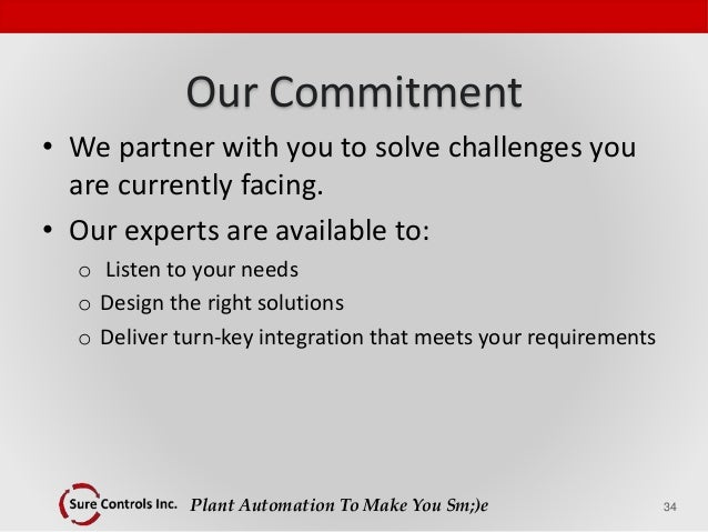Plant Automation To Make You Sm;)e Our Commitment • We partner with you to solve challenges you are currently facing. • Ou...