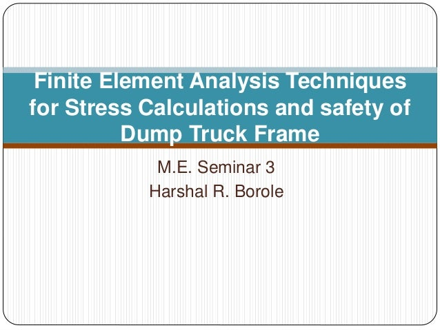 M.E. Seminar 3 Harshal R. Borole Finite Element Analysis Techniques for Stress Calculations and safety of Dump Truck Frame