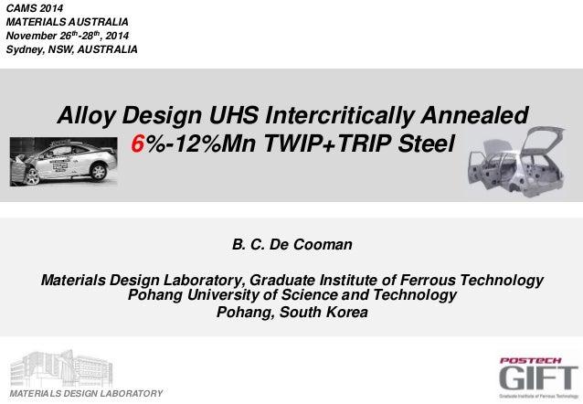 MATERIALS DESIGN LABORATORY Alloy Design UHS Intercritically Annealed 6%-12%Mn TWIP+TRIP Steel B. C. De Cooman Materials D...