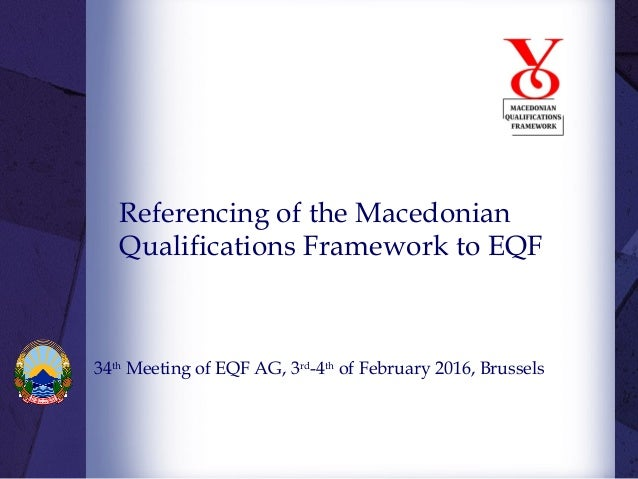 Referencing of the Macedonian Qualifications Framework to EQF 34th Meeting of EQF AG, 3rd -4th of February 2016, Brussels